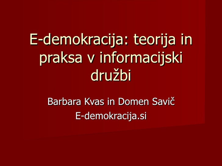E-demokracija: teorija in praksa v informacijski        družbi  Barbara Kvas in Domen Savič        E-demokracija.si
