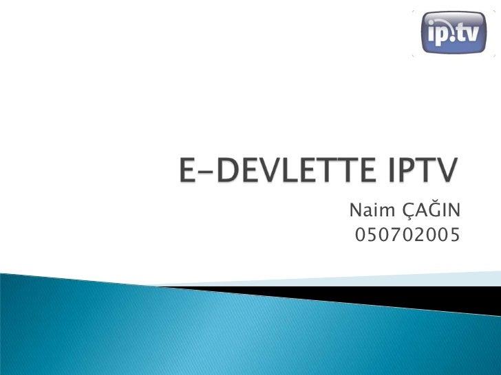 E-DEVLETTE IPTV<br />Naim ÇAĞIN<br />050702005<br />
