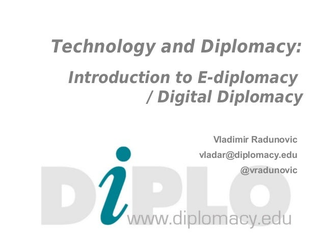 Technology and Diplomacy:Introduction to E-diplomacy/ Digital DiplomacyVladimir Radunovicvladar@diplomacy.edu@vradunovic