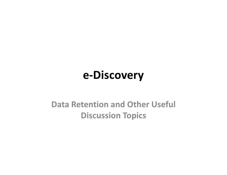 e-Discovery  Data Retention and Other Useful        Discussion Topics