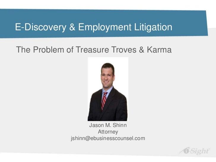 E-Discovery & Employment LitigationThe Problem of Treasure Troves & Karma                    Jason M. Shinn               ...