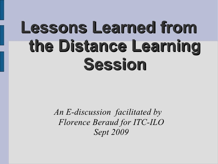 Lessons Learned from  the Distance Learning Session An E-discussion  facilitated by  Florence Beraud for ITC-ILO Sept 2009