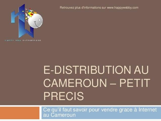 E-DISTRIBUTION AU CAMEROUN – PETIT PRECIS Ce qu'il faut savoir pour vendre grace à Internet au Cameroun Retrouvez plus d'i...