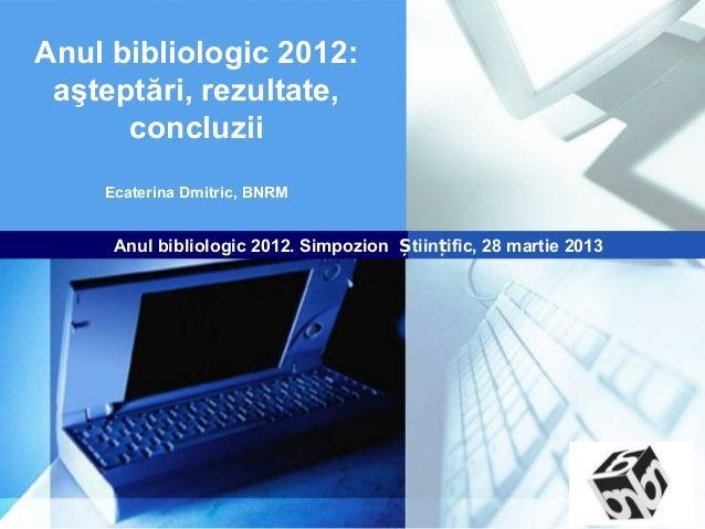 Anul bibliologic 2012: aşteptări, rezultate,      concluzii    Ecaterina Dmitric, BNRM     Anul bibliologic 2012. Simpozio...