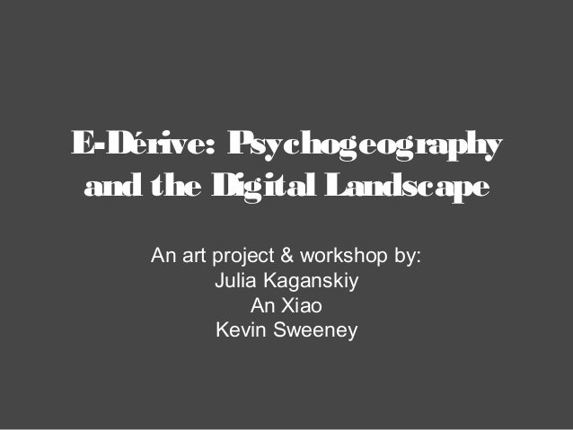 E-Dérive: Psychogeography and the Digital Landscape An art project & workshop by: Julia Kaganskiy An Xiao Kevin Sweeney