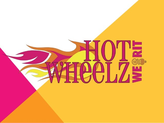 WE@RIT HOT WHEELZ TEAM   Annual Team Design and Build Project    Connected to ImagineRIT Challenge             WANTED 7 - ...