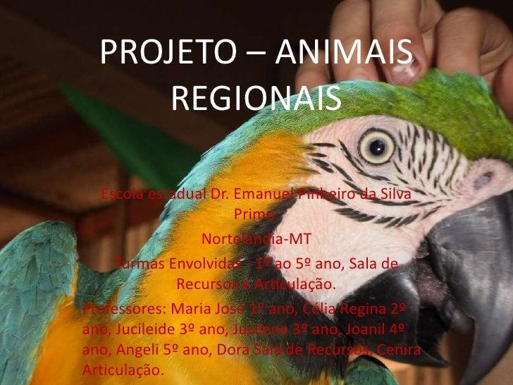 PROJETO – ANIMAIS     REGIONAIS   Escola estadual Dr. Emanuel Pinheiro da Silva                       Primo.              ...