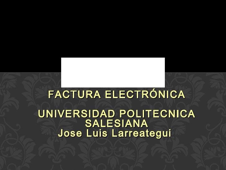 FACTURA ELECTRÓNICA UNIVERSIDAD POLITECNICA SALESIANA Jose Luis Larreategui