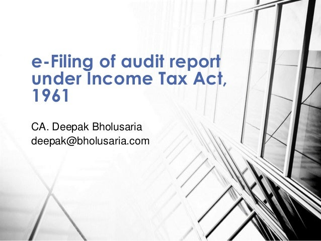 CA. Deepak Bholusaria deepak@bholusaria.com e-Filing of audit report under Income Tax Act, 1961