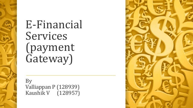E-Financial Services (payment Gateway) By Valliappan P (128939) Kaushik V (128957)