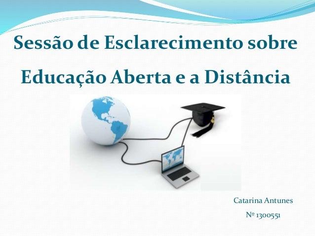 Sessão de Esclarecimento sobre  Educação Aberta e a Distância  Catarina Antunes  Nº 1300551