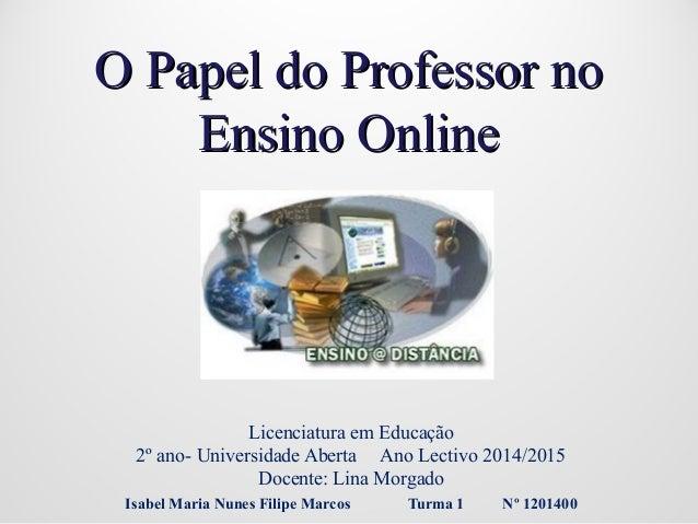 O Papel do Professor noO Papel do Professor no Ensino OnlineEnsino Online Licenciatura em Educação 2º ano- Universidade Ab...