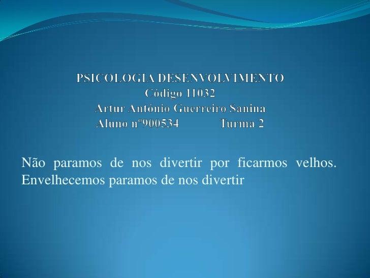 PSICOLOGIA DESENVOLVIMENTOCódigo 11032Artur António Guerreiro SaninaAluno nº900534             Turma 2<br />Não paramos de...