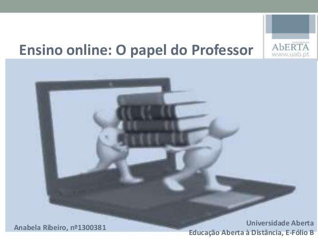 ENSINO ON-LINE O PAPEL DO PROFESSOR Anabela Ribeiro Nº1300381 2º Ano – 1º Semestre Universidade Aberta 2014/2015 Ensino on...