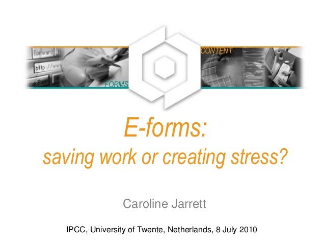 E-forms: saving work or creating stress? Caroline Jarrett IPCC, University of Twente, Netherlands, 8 July 2010 FORMS CONTE...