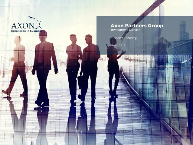 Excellence in business Axon Partners Group Investment Division E-sports Industry March 2018