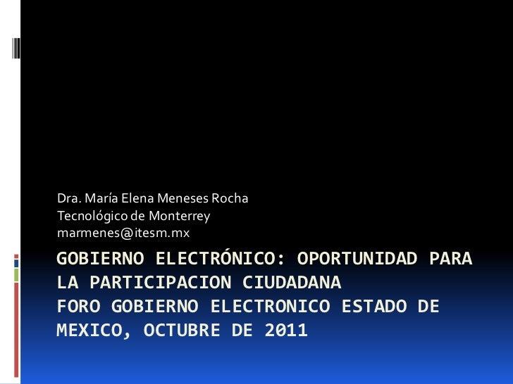 Dra. María Elena Meneses RochaTecnológico de Monterreymarmenes@itesm.mxGOBIERNO ELECTRÓNICO: OPORTUNIDAD PARALA PARTICIPAC...