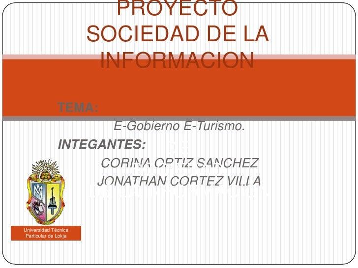 PROYECTOSOCIEDAD DE LA INFORMACIONDE SOCIEDADDE LA INFORMACION<br />TEMA:<br />E-Gobierno E-Turismo. <br />INTEGANTES:<br ...