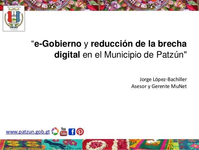 """""""e-Gobierno y reducción de la brecha digital en el Municipio de Patzún"""" Jorge López-Bachiller Asesor y Gerente MuNet  www...."""