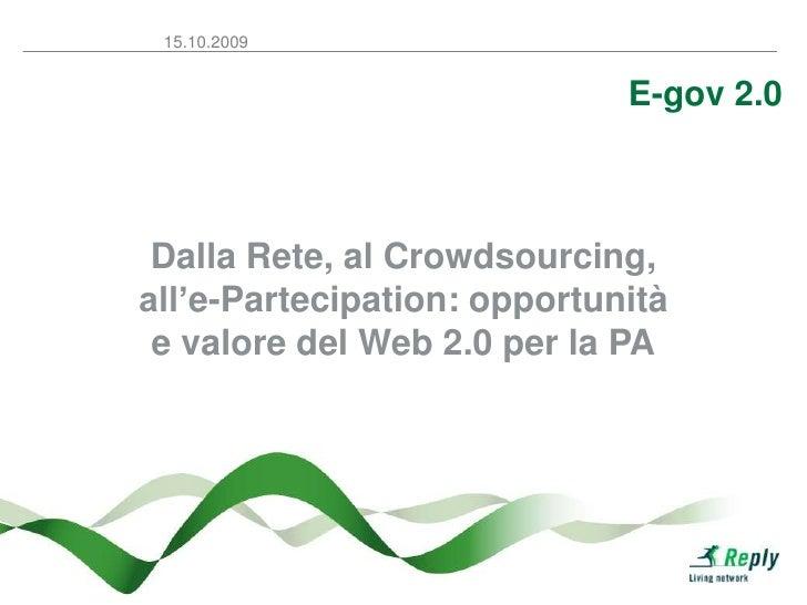 E-gov 2.0<br />Dalla Rete, al Crowdsourcing, all'e-Partecipation: opportunità e valore del Web 2.0 per la PA<br />