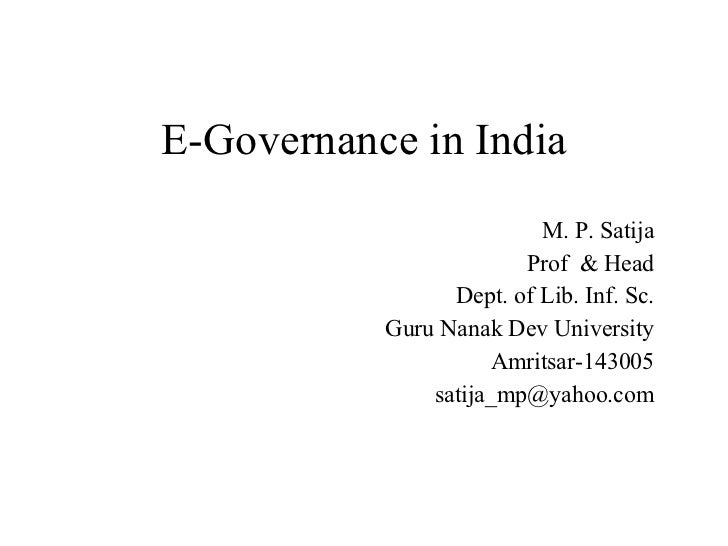 E-Governance in India M. P. Satija Prof  & Head Dept. of Lib. Inf. Sc. Guru Nanak Dev University Amritsar-143005 [email_ad...