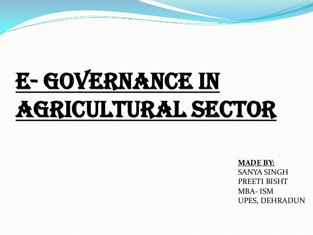 E- governance in agricultural sector MADE BY: SANYA SINGH PREETI BISHT MBA- ISM UPES, DEHRADUN