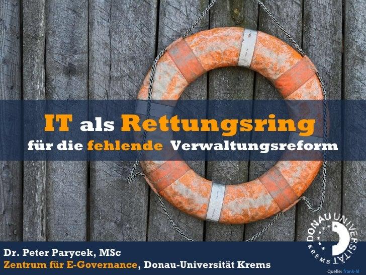 IT   als  Rettungsring  für die  fehlende  Verwaltungsreform Dr. Peter Parycek, MSc Zentrum für E-Governance , Donau-Unive...