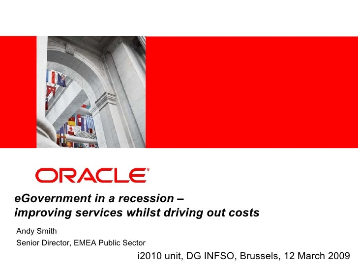 eGovernment in a recession – improving services whilst driving out costs Andy Smith Senior Director, EMEA Public Sector   ...