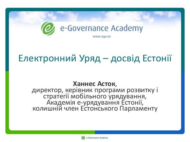Електронний Уряд – досвід Естонії Ханнес Асток, директор, керівник програми розвитку і стратегії мобільного урядування, Ак...
