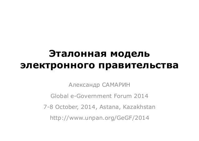 Эталонная модель  электронного правительства  Александр САМАРИН  Global e-Government Forum 2014  7-8 October, 2014, Astana...