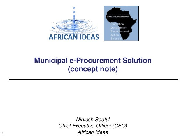 Municipal e-Procurement Solution (concept note)  1  Nirvesh Sooful Chief Executive Officer (CEO) African Ideas