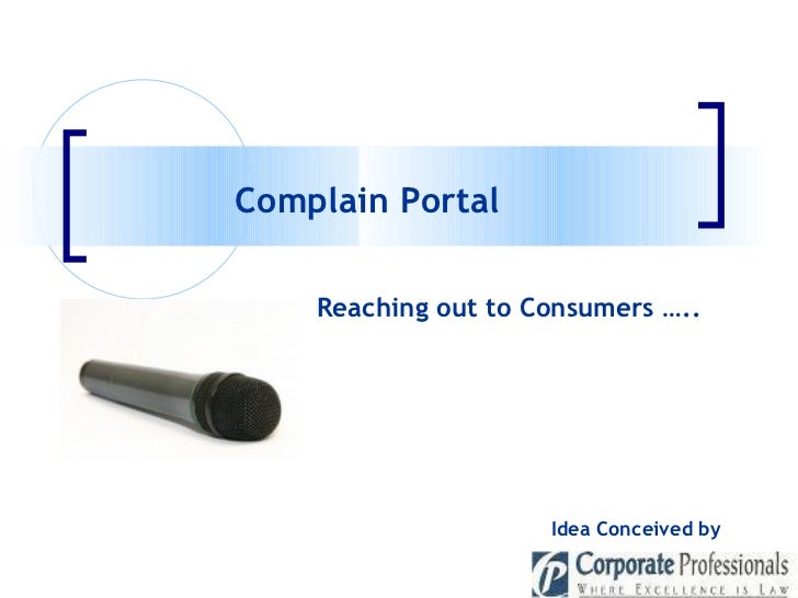 Complain Portal  Idea Conceived by   Reaching out to Consumers …..