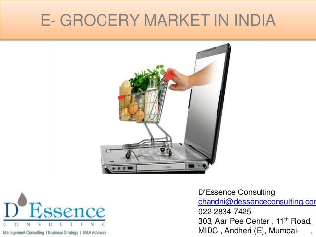 E- GROCERY MARKET IN INDIA 1 D'Essence Consulting chandni@dessenceconsulting.com 022-2834 7425 303, Aar Pee Center , 11th ...