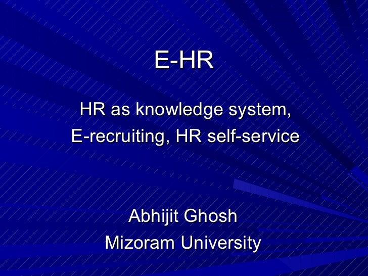 E-HR  HR as knowledge system, E-recruiting, HR self-service Abhijit Ghosh  Mizoram University