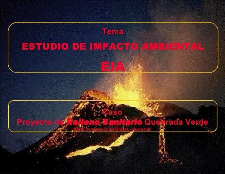 Tema ESTUDIO DE IMPACTO AMBIENTAL EIA Caso Proyecto de  Relleno Sanitario  Quebrada Verde Santo Domingo de los Olleros - H...
