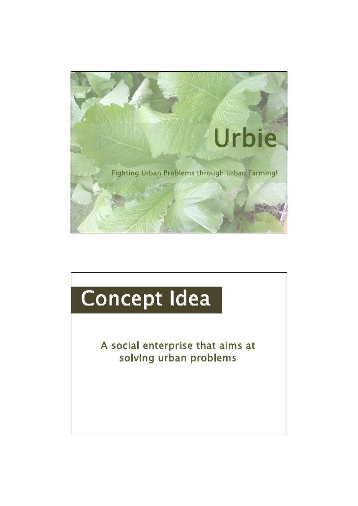 Urbie   Fighting Urban Problems through Urban Farming!Concept Idea A social enterprise that aims at    solving urban probl...