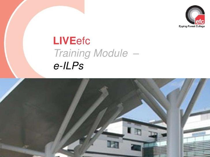 Date: July 2009<br />LIVEefcTraining Module  –          e-ILPs<br />