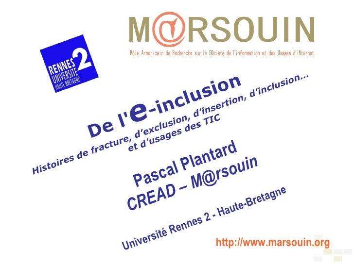 De l' e -inclusion Histoires de fracture, d'exclusion, d'insertion, d'inclusion… et d'usages des TIC Pascal Plantard CREAD...