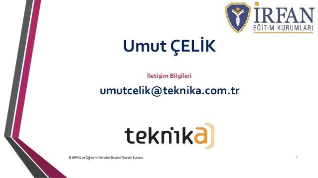 Umut ÇELİK İletişim Bilgileri umutcelik@teknika.com.tr E-İRFAN ve Öğretim Yönetim Sistemi Tanıtım Sunusu 1