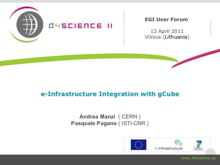 e-Infrastructure Integration with gCube Andrea Manzi  ( CERN ) Pasquale Pagano  ( ISTI-CNR ) EGI User Forum  13 April 2011...