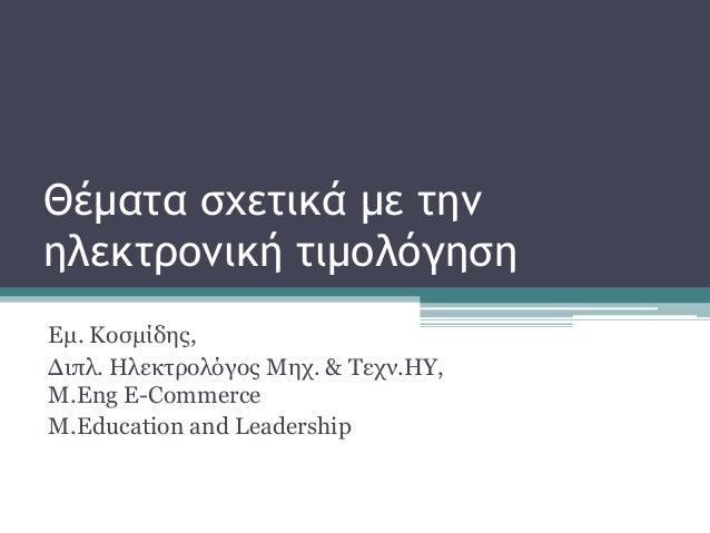 Θέματα σχετικά με την ηλεκτρονική τιμολόγηση Εμ. Κοσμίδης, Διπλ. Ηλεκτρολόγος Μηχ. & Τεχν.ΗΥ, Μ.Eng E-Commerce M.Education...