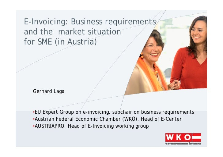 E-Invoicing: Business requirements and the market situation for SME (in Austria)       Gerhard Laga     •EU Expert Group o...