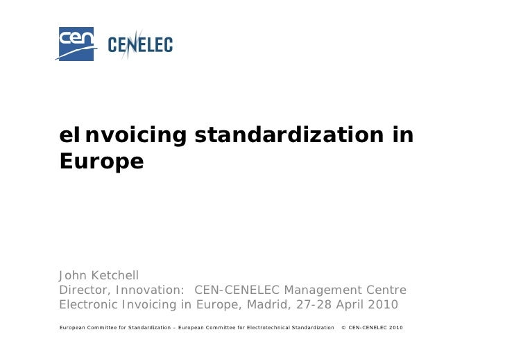 eInvoicing standardization in Europe     John Ketchell Director, Innovation: CEN-CENELEC Management Centre Electronic Invo...