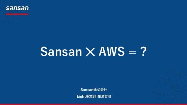 Sansan ✕ AWS = ? Eight事業部 間瀬哲也 Sansan株式会社