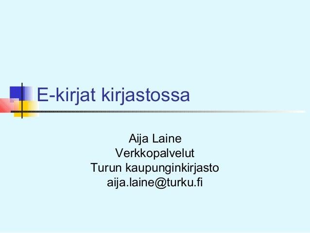 E-kirjat kirjastossa Aija Laine Verkkopalvelut Turun kaupunginkirjasto aija.laine@turku.fi