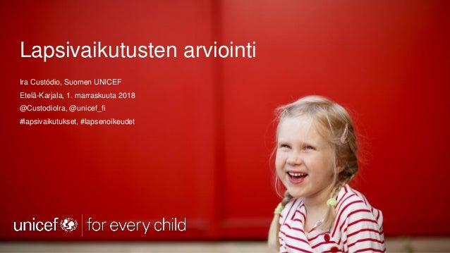 Lapsivaikutusten arviointi Ira Custódio, Suomen UNICEF Etelä-Karjala, 1. marraskuuta 2018 @CustodioIra, @unicef_fi #lapsiv...