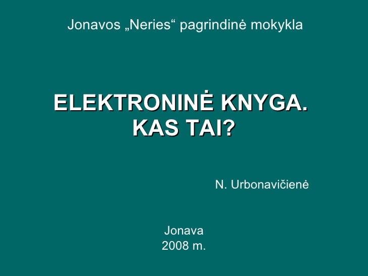 """ELEKTRONINĖ KNYGA.  KAS TAI? N. Urbonavičienė Jonava 2008 m. Jonavos   """" Neries """"  pagrindinė mokykla"""