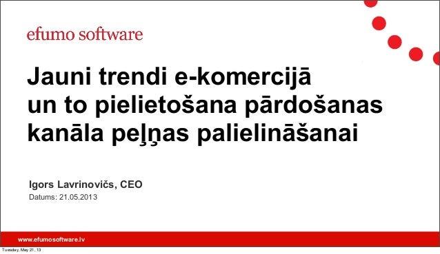 www.efumosoftware.lvIgors Lavrinovičs, CEODatums: 21.05.2013Jauni trendi e-komercijāun to pielietošana pārdošanaskanāla pe...