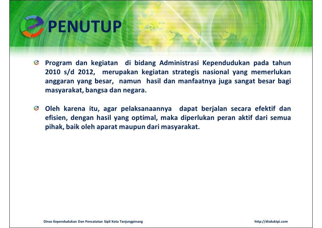 PENUTUPProgram dan kegiatan di bidang Administrasi Kependudukan pada tahun2010 s/d 2012, merupakan kegiatan strategis nasi...