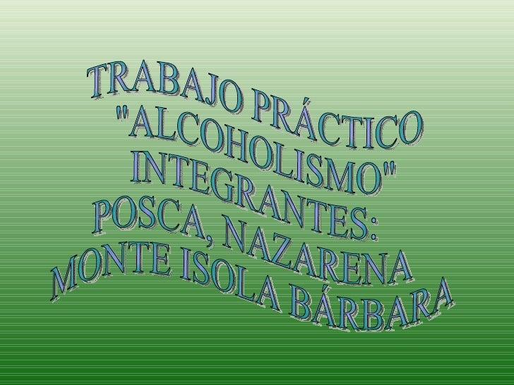 """TRABAJO PRÁCTICO """"ALCOHOLISMO"""" INTEGRANTES: POSCA, NAZARENA MONTE ISOLA BÁRBARA"""